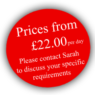 Prices from £22.00 per day. Please contact Sarah to discuss your specific requirements